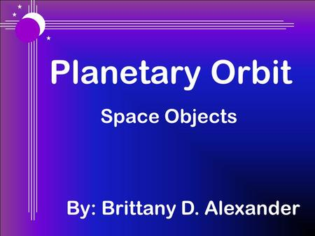 Planetary Orbit Space Objects By: Brittany D. Alexander.