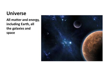 Universe All matter and energy, including Earth, all the galaxies and space.