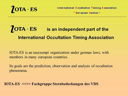Is an independent part of the International Occultation Timing Association IOTA-ES is an taxexempt organization under german laws, with members in many.