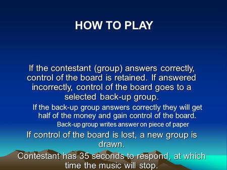 If the contestant (group) answers correctly, control of the board is retained. If answered incorrectly, control of the board goes to a selected back-up.