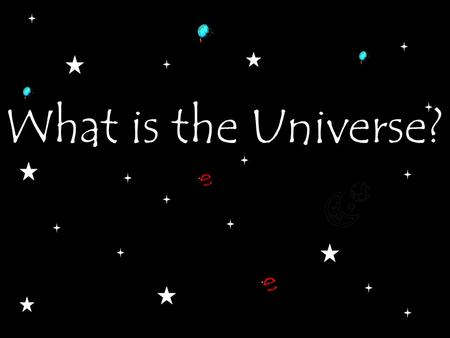 What is the Universe?. The Universe is everything that exists.