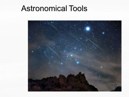 Astronomical Tools. Guiding Questions 1.What methods do scientists use to expand our understanding of the universe? 2.What makes up our solar system?