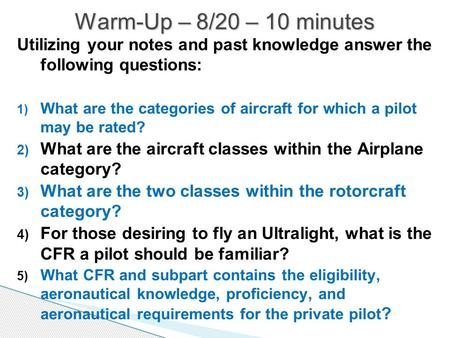 Utilizing your notes and past knowledge answer the following questions: 1) What are the categories of aircraft for which a pilot may be rated? 2) What.