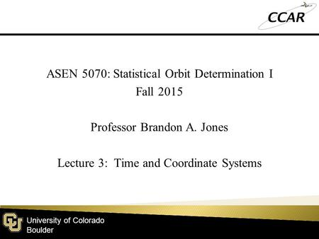 University of Colorado Boulder ASEN 5070: Statistical Orbit Determination I Fall 2015 Professor Brandon A. Jones Lecture 3: Time and Coordinate Systems.