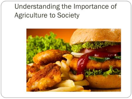 Understanding the Importance of Agriculture to Society.