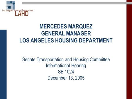 MERCEDES MARQUEZ GENERAL MANAGER LOS ANGELES HOUSING DEPARTMENT Senate Transportation and Housing Committee Informational Hearing SB 1024 December 13,
