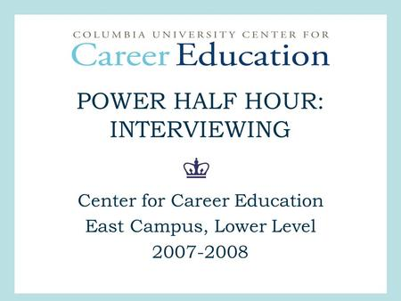 POWER HALF HOUR: INTERVIEWING Center for Career Education East Campus, Lower Level 2007-2008.