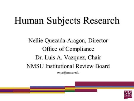 Human Subjects Research Nellie Quezada-Aragon, Director Office of Compliance Dr. Luis A. Vazquez, Chair NMSU Institutional Review Board