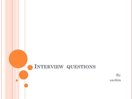 I NTERVIEW QUESTIONS By sachin. C OMMON INTERVIEW QUESTIONS Tell me about yourself The most often asked question in interviews. You need to have a short.