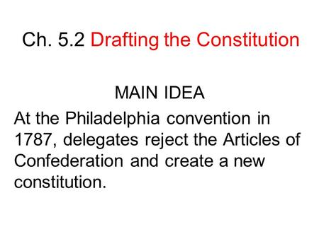 Ch. 5.2 Drafting the Constitution MAIN IDEA At the Philadelphia convention in 1787, delegates reject the Articles of Confederation and create a new constitution.