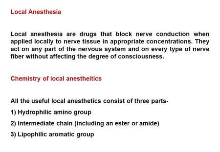 Local Anesthesia Local anesthesia are drugs that block nerve conduction when applied locally to nerve tissue in appropriate concentrations. They act on.