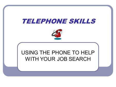 TELEPHONE SKILLS USING THE PHONE TO HELP WITH YOUR JOB SEARCH.