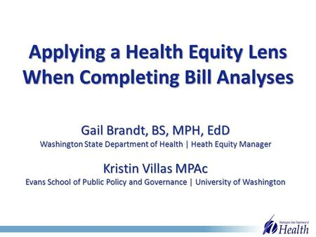Applying a Health Equity Lens When Completing Bill Analyses Gail Brandt, BS, MPH, EdD Washington State Department of Health | Heath Equity Manager Kristin.