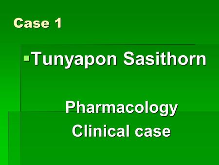 Case 1  Tunyapon Sasithorn Pharmacology Clinical case.
