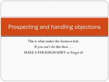 This is what makes the business tick. If you can't do this then … MAKE A PARADIGM SHIFT or forget it! Prospecting and handling objections.