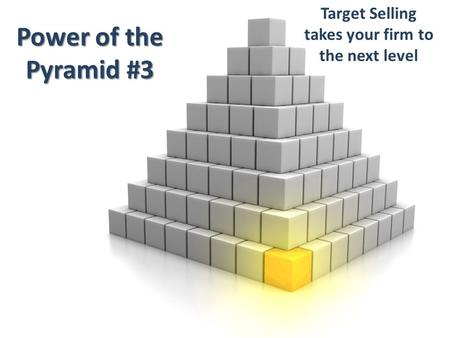 Power of the Pyramid #3 Target Selling takes your firm to the next level.