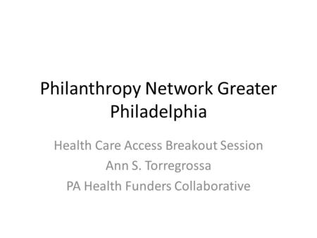 Philanthropy Network Greater Philadelphia Health Care Access Breakout Session Ann S. Torregrossa PA Health Funders Collaborative.