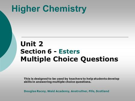 Higher Chemistry Unit 2 Section 6 - Esters Multiple Choice Questions This is designed to be used by teachers to help students develop skills in answering.