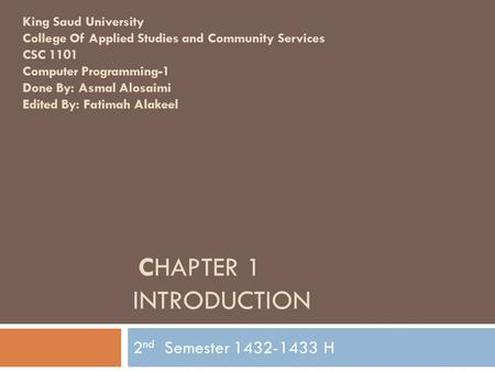 CHAPTER 1 INTRODUCTION 2 nd Semester 1432-1433 H King Saud University College Of Applied Studies and Community Services CSC 1101 Computer Programming-1.