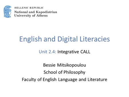 English and Digital Literacies Unit 2.4: Integrative CALL Bessie Mitsikopoulou School of Philosophy Faculty of English Language and Literature.