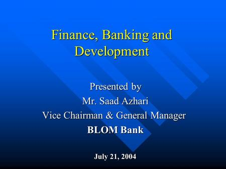 Finance, Banking and Development Presented by Mr. Saad Azhari Vice Chairman & General Manager BLOM Bank July 21, 2004.