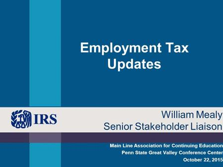 Employment Tax Updates Main Line Association for Continuing Education Penn State Great Valley Conference Center October 22, 2015 William Mealy Senior Stakeholder.