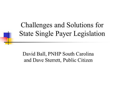 Challenges and Solutions for State Single Payer Legislation David Ball, PNHP South Carolina and Dave Sterrett, Public Citizen.