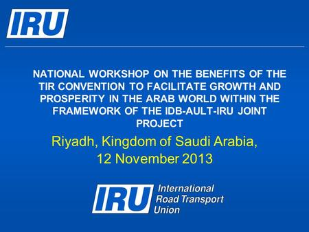 NATIONAL WORKSHOP ON THE BENEFITS OF THE TIR CONVENTION TO FACILITATE GROWTH AND PROSPERITY IN THE ARAB WORLD WITHIN THE FRAMEWORK OF THE IDB-AULT-IRU.