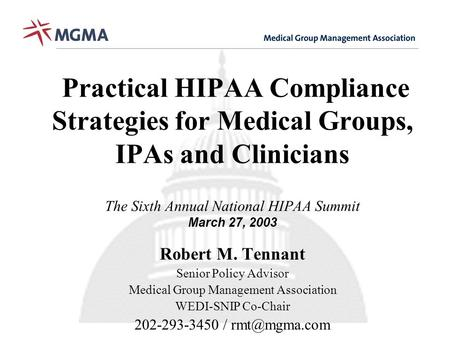 Practical HIPAA Compliance Strategies for Medical Groups, IPAs and Clinicians The Sixth Annual National HIPAA Summit March 27, 2003 Robert M. Tennant Senior.