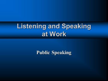 Listening and Speaking at Work Public Speaking. Speaking to an Audience In almost every job, you will have to speak before others. In almost every job,