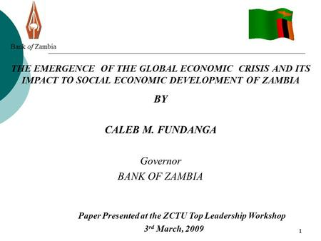 11 Bank of Zambia THE EMERGENCE OF THE GLOBAL ECONOMIC CRISIS AND ITS IMPACT TO SOCIAL ECONOMIC DEVELOPMENT OF ZAMBIA BY CALEB M. FUNDANGA Governor BANK.