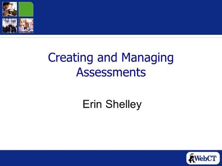 Creating and Managing Assessments Erin Shelley. Today's Workshop Overview of Assessments Creating Questions Creating Assessments and Adding Questions.