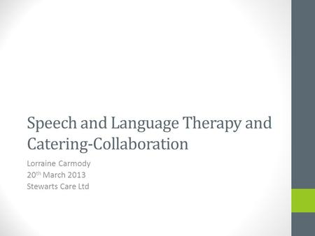 Speech and Language Therapy and Catering-Collaboration Lorraine Carmody 20 th March 2013 Stewarts Care Ltd.