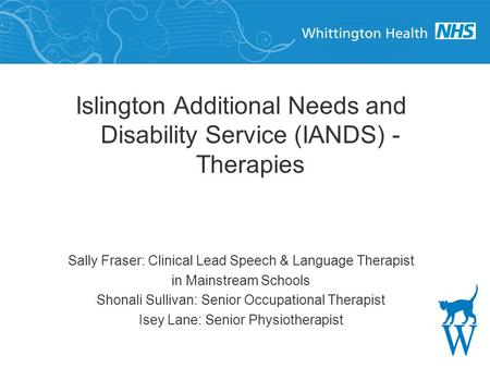 Islington Additional Needs and Disability Service (IANDS) - Therapies Sally Fraser: Clinical Lead Speech & Language Therapist in Mainstream Schools Shonali.