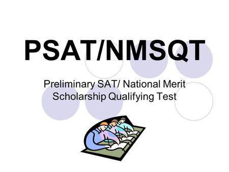 PSAT/NMSQT Preliminary SAT/ National Merit Scholarship Qualifying Test.