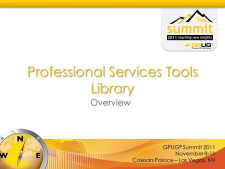 GPUG ® Summit 2011 November 8-11 Caesars Palace – Las Vegas, NV Professional Services Tools Library Overview.
