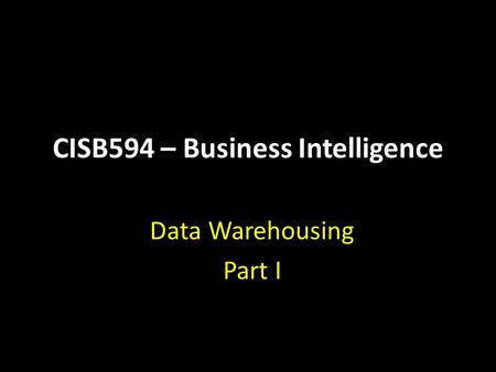 CISB594 – Business Intelligence Data Warehousing Part I.