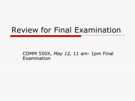 Review for Final Examination COMM 550X, May 12, 11 am- 1pm Final Examination.