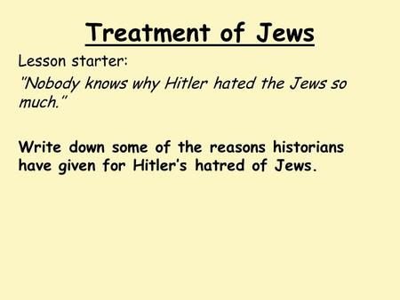 Treatment of Jews Lesson starter: ''Nobody knows why Hitler hated the Jews so much.'' Write down some of the reasons historians have given for Hitler's.