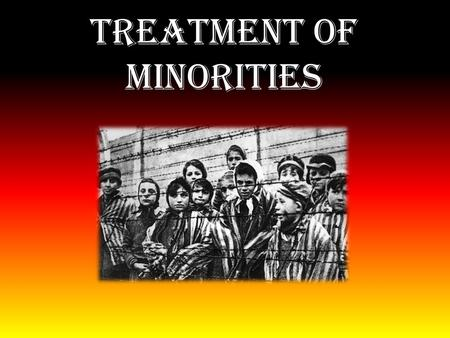 Treatment of Minorities. Parts of the Treatment of Minorities Jews and gypsies Nuremberg laws Eugenics and euthenasia Aryan Race.