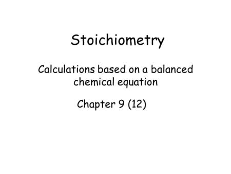Stoichiometry Calculations based on a balanced chemical equation Chapter 9 (12)