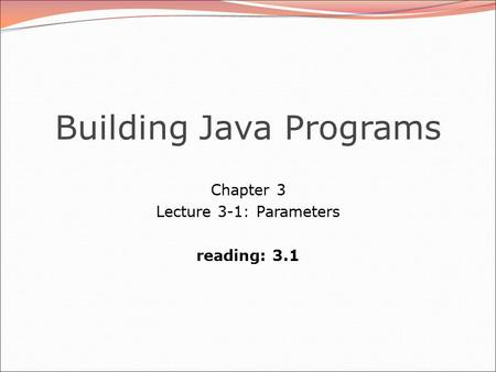 Building Java Programs Chapter 3 Lecture 3-1: Parameters reading: 3.1.
