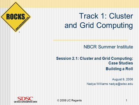 © 2006 UC Regents1 Track 1: Cluster and Grid Computing NBCR Summer Institute Session 2.1: Cluster and Grid Computing: Case Studies Building a Roll August.