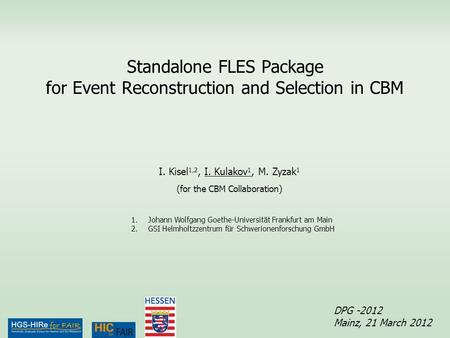 Standalone FLES Package for Event Reconstruction and Selection in CBM DPG -2012 Mainz, 21 March 2012 I. Kisel 1,2, I. Kulakov 1, M. Zyzak 1 (for the CBM.