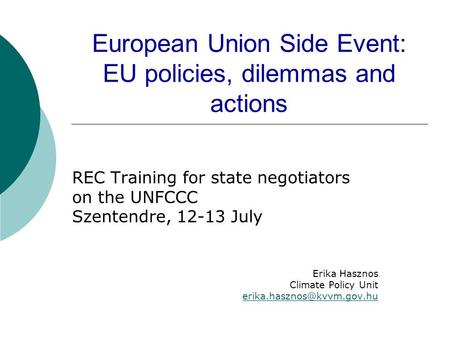 European Union Side Event: EU policies, dilemmas and actions REC Training for state negotiators on the UNFCCC Szentendre, 12-13 July Erika Hasznos Climate.