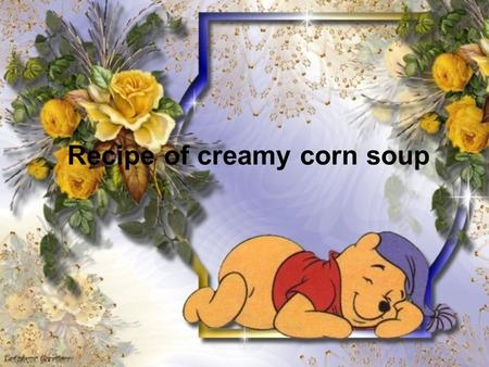 Recipe of creamy corn soup. Ingredients : 2 tablespoons (1/4 stick) butter 1 large red bell pepper, chopped 1 medium onion, chopped 3 garlic cloves, minced.