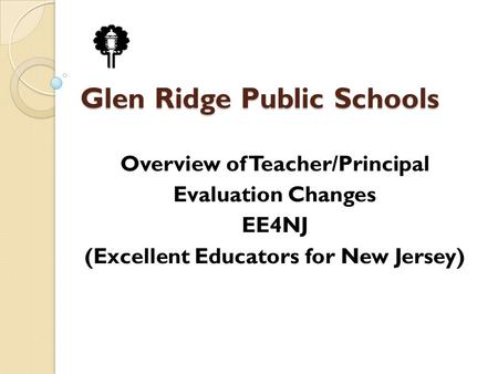 Glen Ridge Public Schools Overview of Teacher/Principal Evaluation Changes EE4NJ (Excellent Educators for New Jersey)
