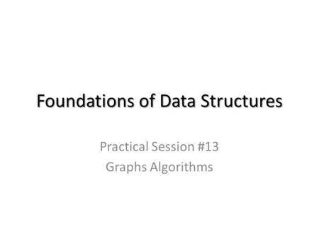 Foundations of Data Structures Practical Session #13 Graphs Algorithms.