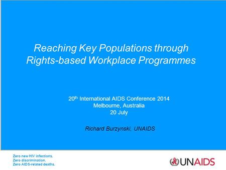 Reaching Key Populations through Rights-based Workplace Programmes Richard Burzynski, UNAIDS 20 th International AIDS Conference 2014 Melbourne, Australia.