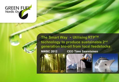 The Smart Way - Utilising RTP TM technology to produce sustainable 2 nd generation bio-oil from local feedstocks NWBC 2012 CEO Timo Saarelainen.